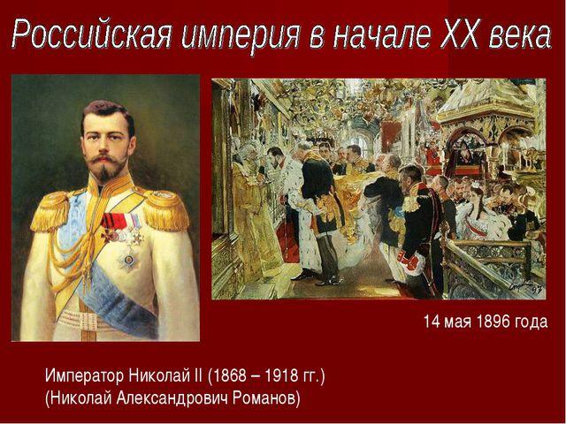 Император Николай II (1868 – 1918 гг.) (Николай Александрович Романов) 14 мая...