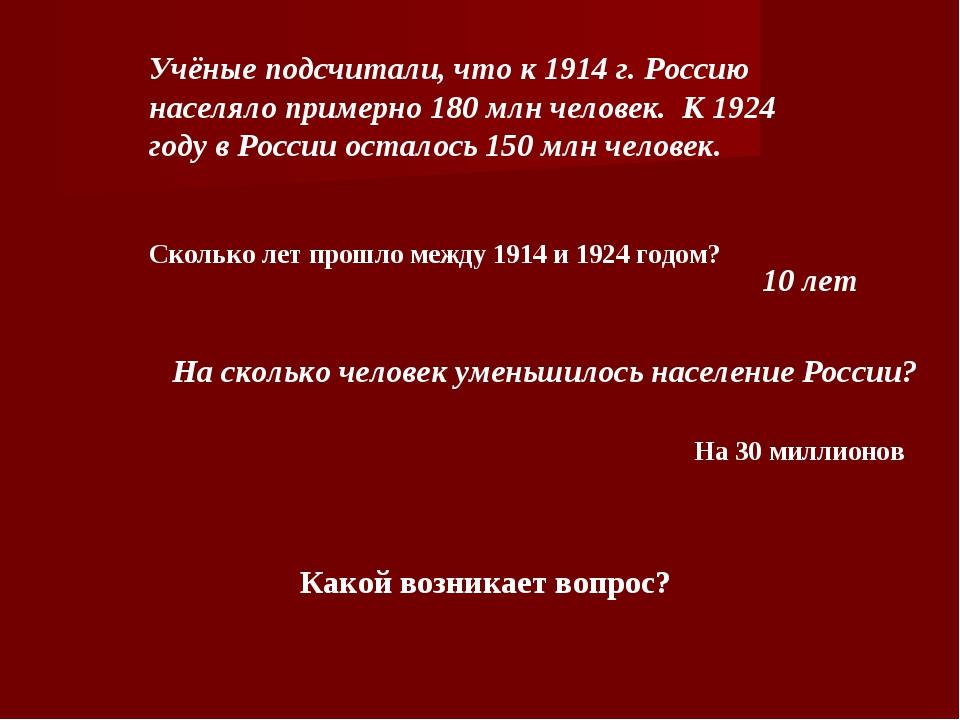 Учёные подсчитали, что к 1914 г. Россию населяло примерно 180 млн человек.К...