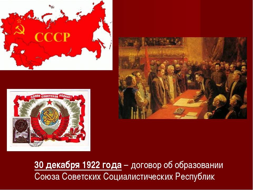 30 декабря 1922 года – договор об образовании Союза Советских Социалистически...