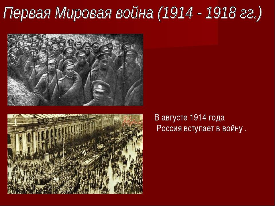 В августе 1914 года Россия вступает в войну .