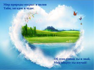Об этом помни ты и знай, Мир вокруг ты изучай! Мир природы открыт и полон Тай