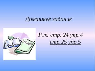 Домашнее задание Р.т. стр. 24 упр.4 стр.25. упр.5