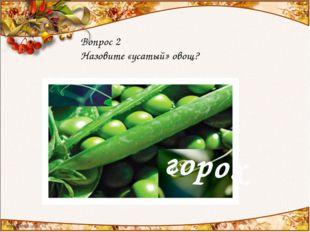 Вопрос 2 Назовите «усатый» овощ? горох