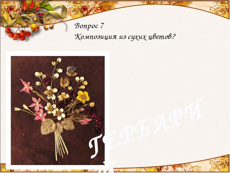 Вопрос 7 Композиция из сухих цветов? ГЕРБАРИЙ