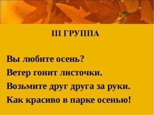 ІІІ ГРУППА Вы любите осень? Ветер гонит листочки. Возьмите друг друга за руки