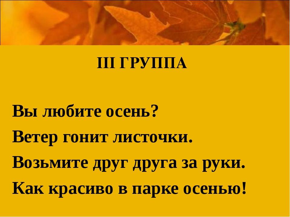 ІІІ ГРУППА Вы любите осень? Ветер гонит листочки. Возьмите друг друга за руки...