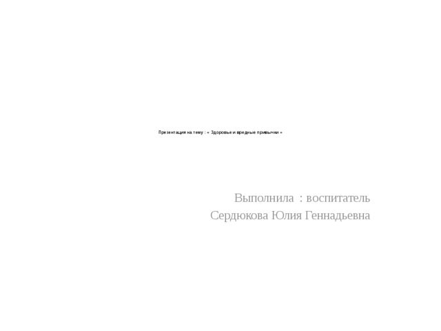 Презентация на тему : « Здоровье и вредные привычки » Выполнила : воспитател...