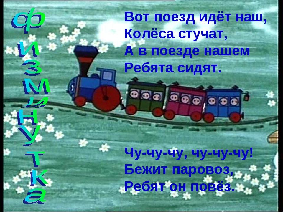 Вот поезд идёт наш, Колёса стучат, А в поезде нашем Ребята сидят. Чу-чу-чу, ч...