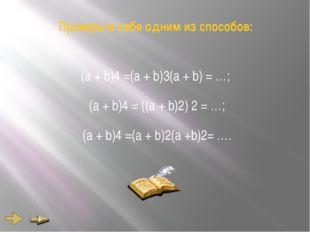 Проверьте себя одним из способов: (а + b)4 =(а + b)3(а + b) = …; (а + b)4 = (
