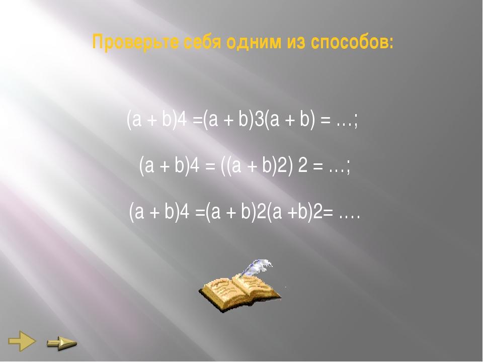 Проверьте себя одним из способов: (а + b)4 =(а + b)3(а + b) = …; (а + b)4 = (...