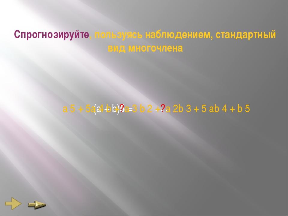 Спрогнозируйте, пользуясь наблюдением, стандартный вид многочлена (а + b)5 =...