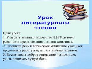Цели урока: 1. Углубить знания о творчестве Л.Н.Толстого; расширить представл