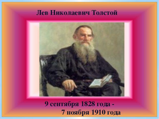 Лев Николаевич Толстой 9 сентября 1828 года - 7 ноября 1910 года