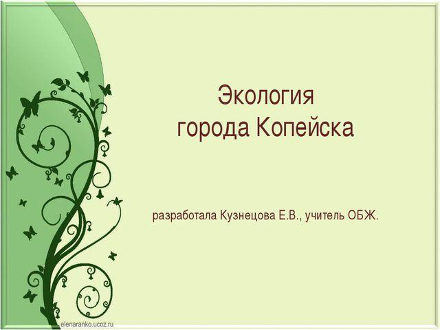 Экология города Копейска разработала Кузнецова Е.В., учитель ОБЖ.