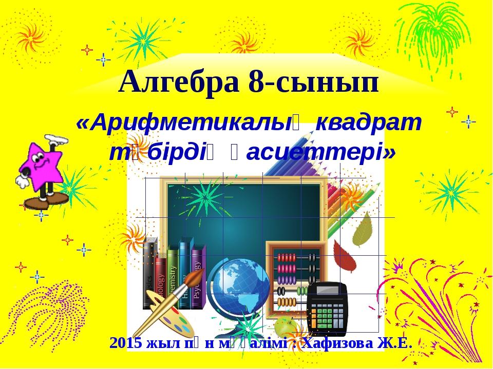 Алгебра 8-сынып 2015 жыл пән мұғалімі : Хафизова Ж.Е. «Арифметикалық квадрат...