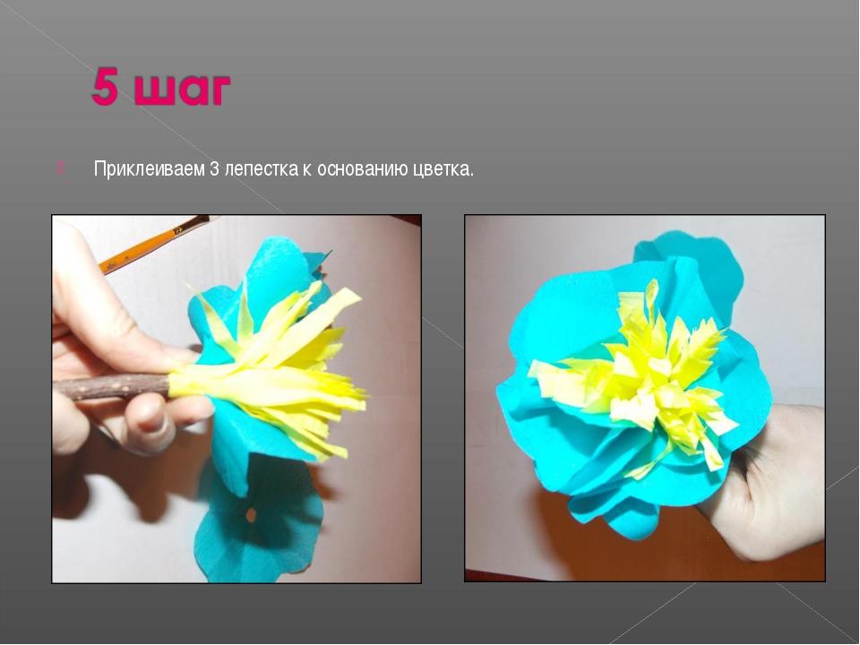 Приклеиваем 3 лепестка к основанию цветка.