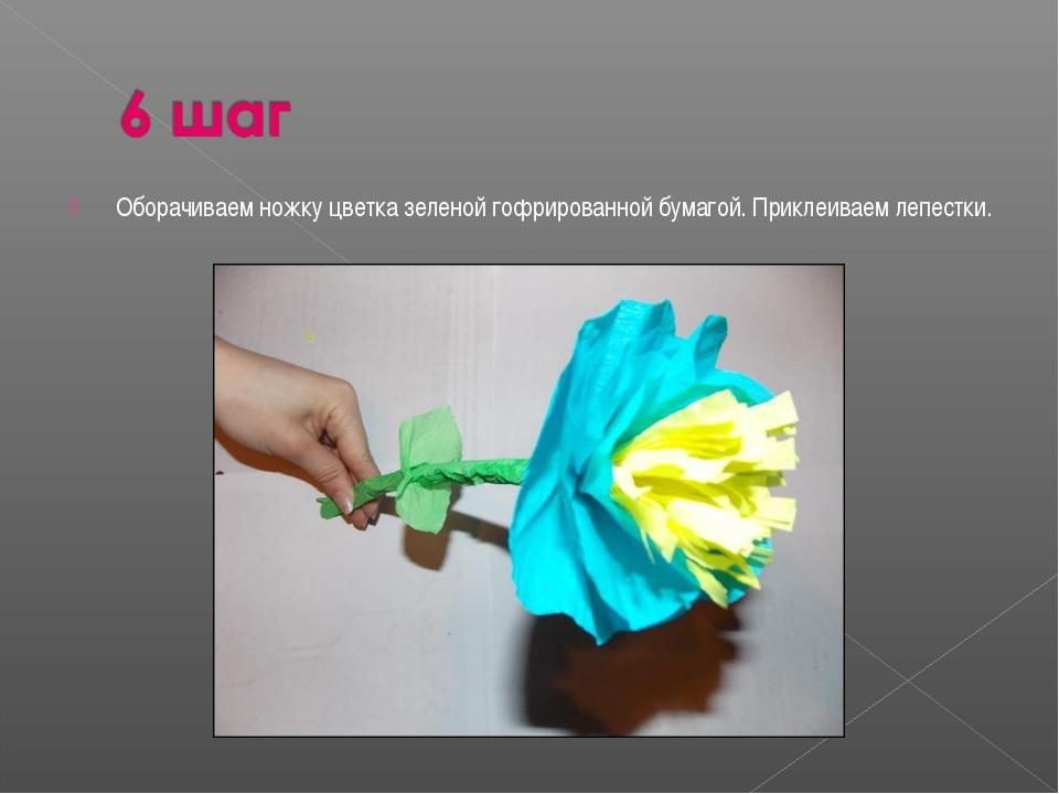 Оборачиваем ножку цветка зеленой гофрированной бумагой. Приклеиваем лепестки.