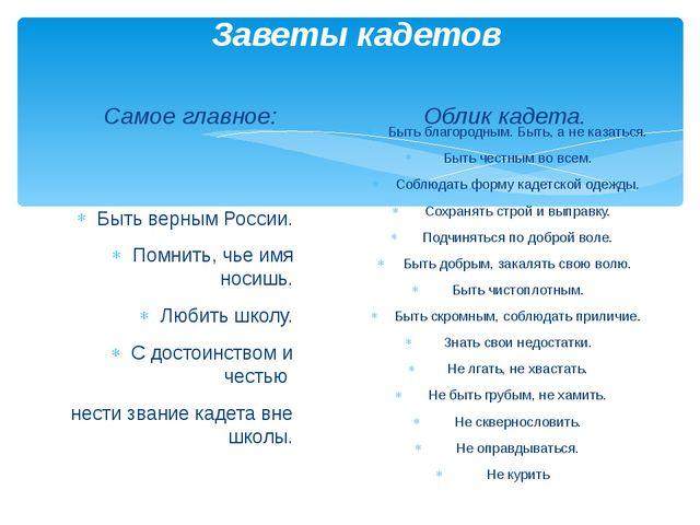 Заветы кадетов Самое главное:  Быть верным России. Помнить, чье имя носишь....