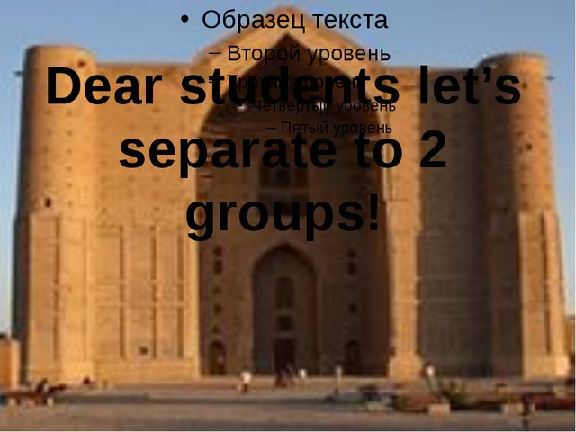 Dear students let's separate to 2 groups!