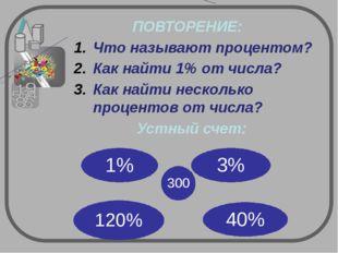 ПОВТОРЕНИЕ: Что называют процентом? Как найти 1% от числа? Как найти несколь