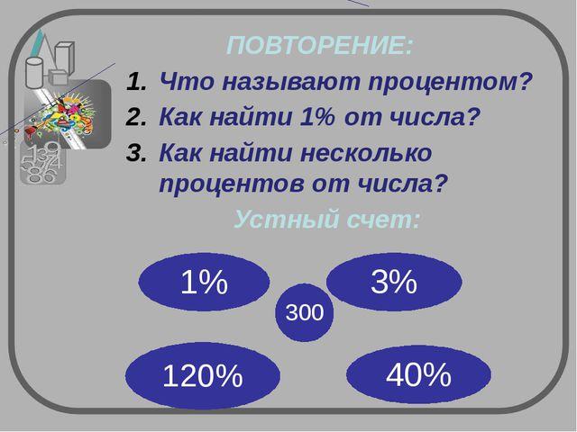 ПОВТОРЕНИЕ: Что называют процентом? Как найти 1% от числа? Как найти несколь...