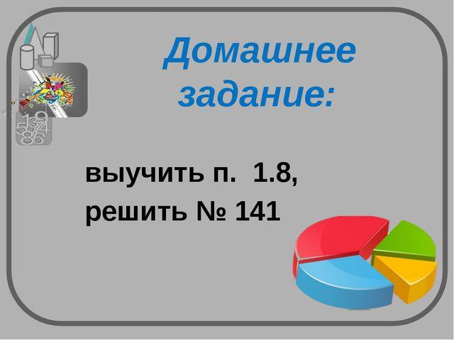Домашнее задание: выучить п. 1.8, решить № 141