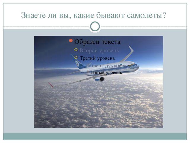 Знаете ли вы, какие бывают самолеты?