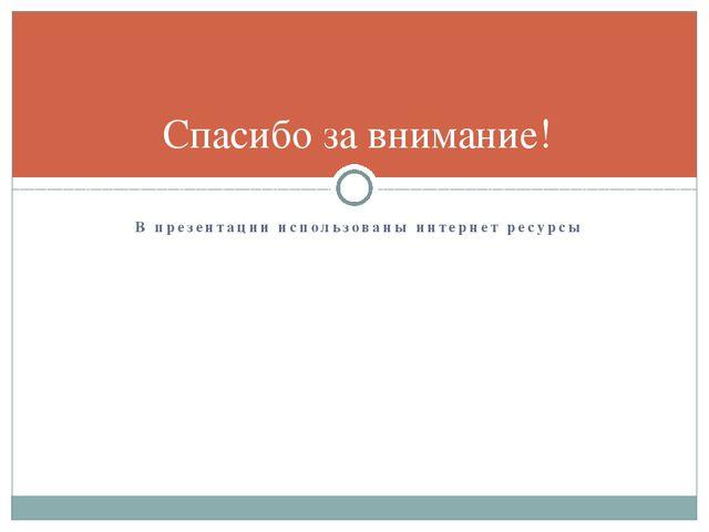 В презентации использованы интернет ресурсы Спасибо за внимание!