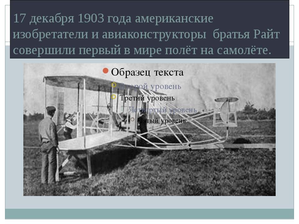 17 декабря 1903 года американские изобретатели и авиаконструкторы братья Райт...