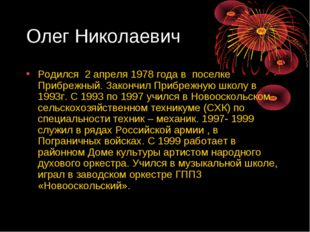 Олег Николаевич Родился 2 апреля 1978 года в поселке Прибрежный. Закончил При