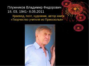 Плужников Владимир Федорович 18. 03. 1941- 8.05.2011 Краевед, поэт, художник,
