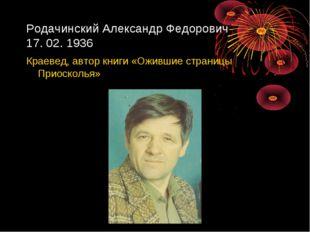 Родачинский Александр Федорович 17. 02. 1936 Краевед, автор книги «Ожившие ст