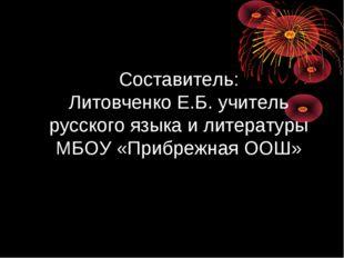 Составитель: Литовченко Е.Б. учитель русского языка и литературы МБОУ «Прибр