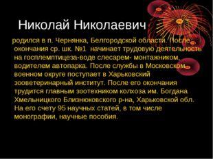 Николай Николаевич родился в п. Чернянка, Белгородской области. После окончан