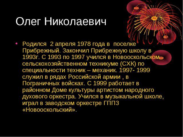 Олег Николаевич Родился 2 апреля 1978 года в поселке Прибрежный. Закончил При...