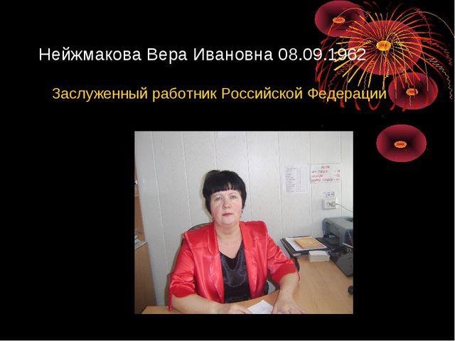 Нейжмакова Вера Ивановна 08.09.1962 Заслуженный работник Российской Федерации