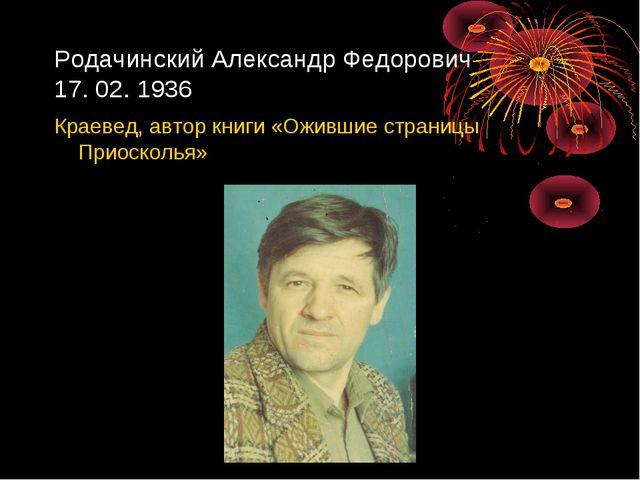 Родачинский Александр Федорович 17. 02. 1936 Краевед, автор книги «Ожившие ст...