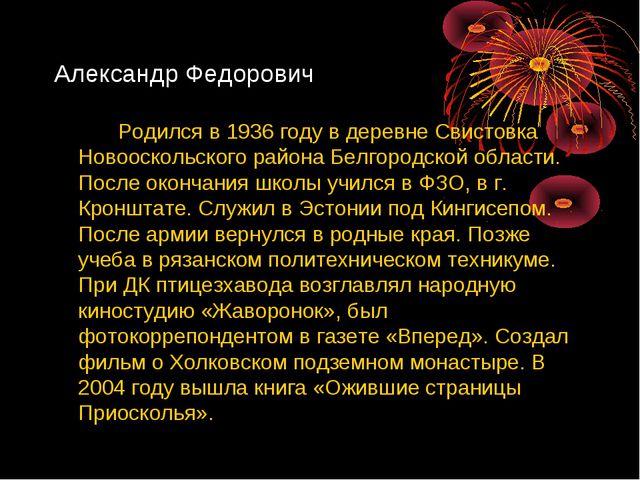Александр Федорович Родился в 1936 году в деревне Свистовка Новооскольского...