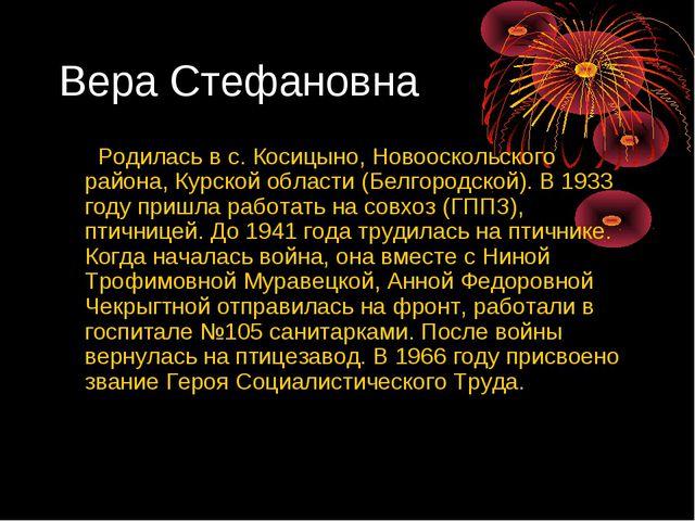 Вера Стефановна Родилась в с. Косицыно, Новооскольского района, Курской облас...