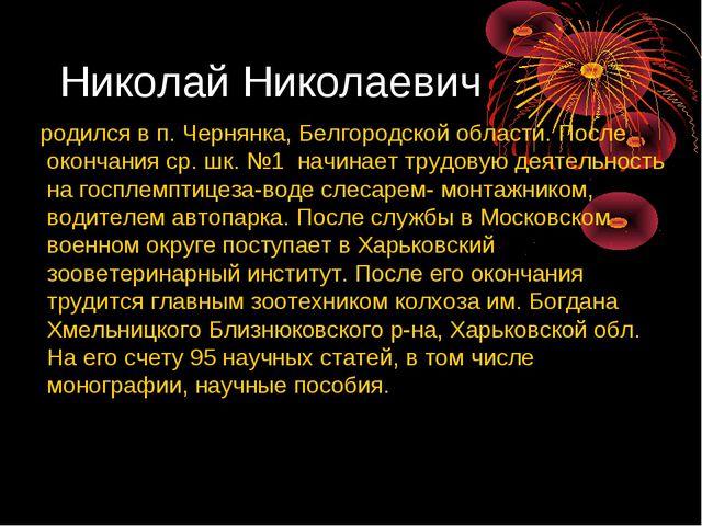 Николай Николаевич родился в п. Чернянка, Белгородской области. После окончан...