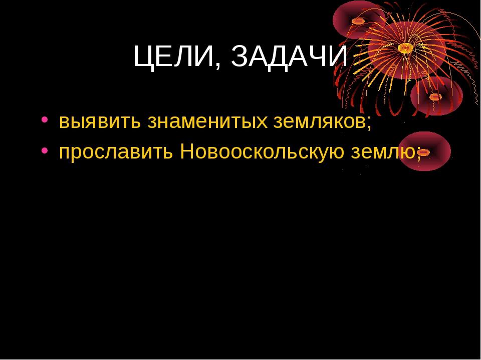 ЦЕЛИ, ЗАДАЧИ выявить знаменитых земляков; прославить Новооскольскую землю;