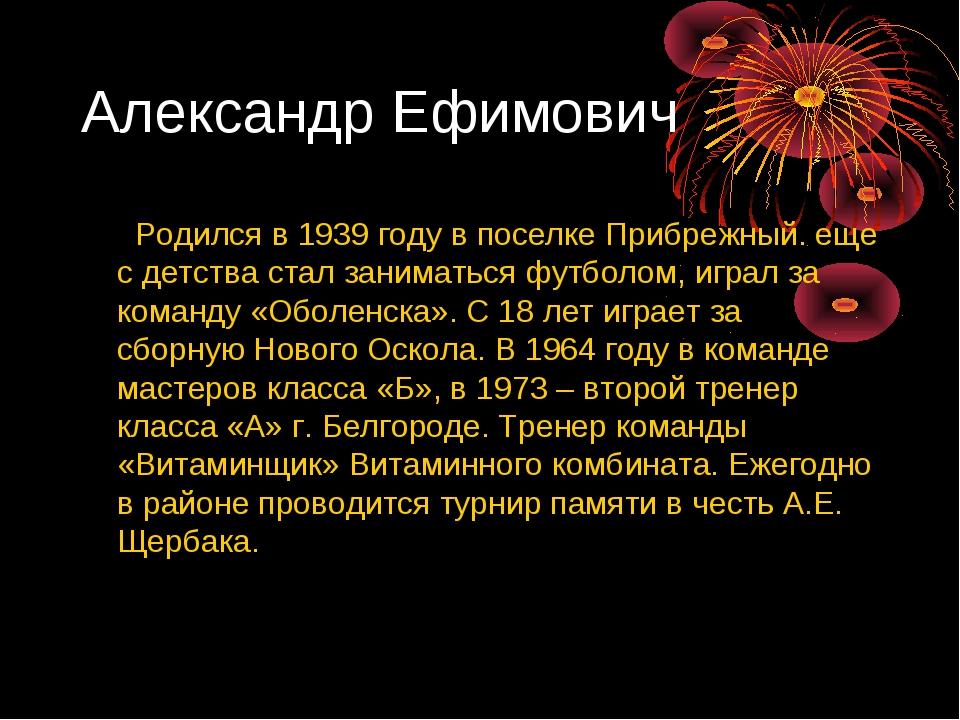Александр Ефимович Родился в 1939 году в поселке Прибрежный. еще с детства ст...