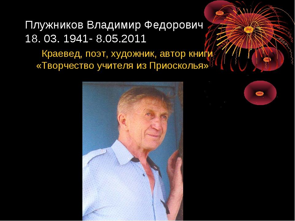 Плужников Владимир Федорович 18. 03. 1941- 8.05.2011 Краевед, поэт, художник,...