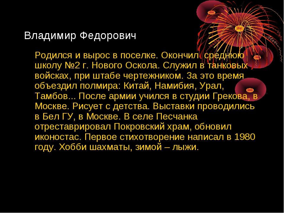 Владимир Федорович Родился и вырос в поселке. Окончил среднюю школу №2 г. Но...