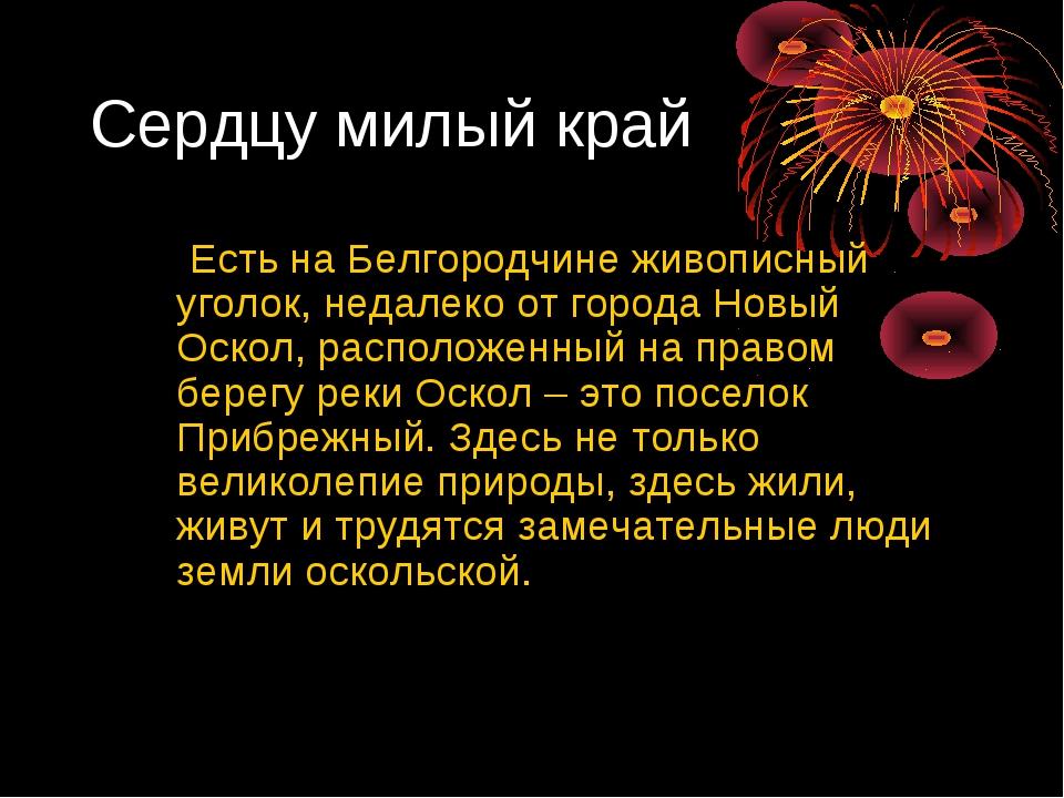Сердцу милый край Есть на Белгородчине живописный уголок, недалеко от города...