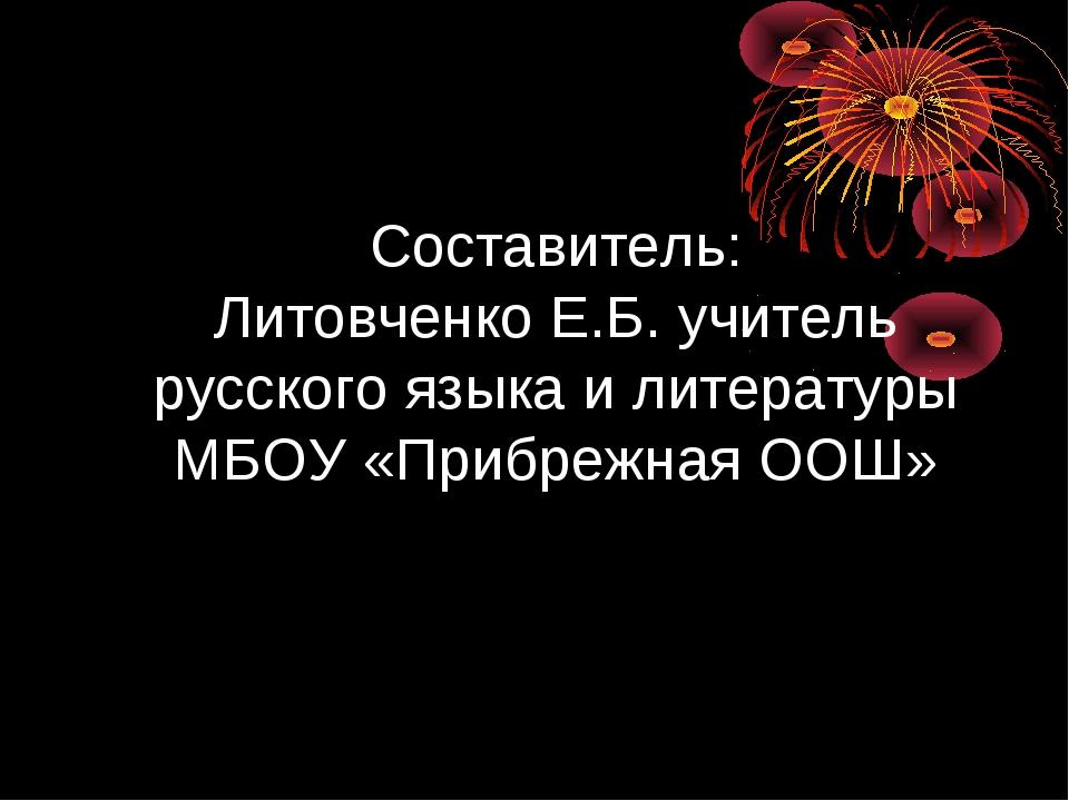 Составитель: Литовченко Е.Б. учитель русского языка и литературы МБОУ «Прибр...