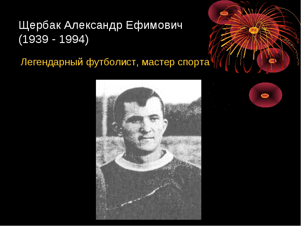 Щербак Александр Ефимович (1939 - 1994) Легендарный футболист, мастер спорта