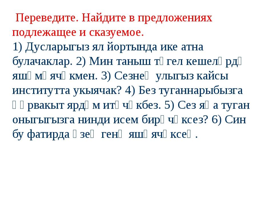 Переведите. Найдите в предложениях подлежащее и сказуемое. 1) Дусларыгыз ял...