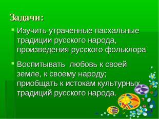 Задачи: Изучить утраченные пасхальные традиции русского народа, произведения