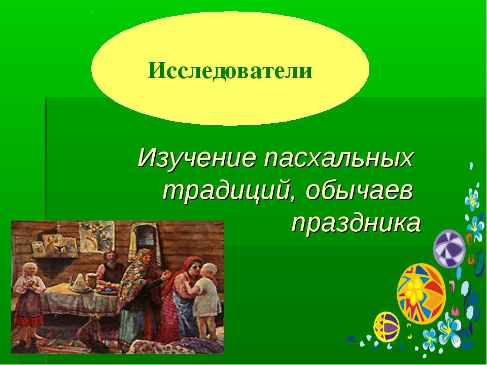 Изучение пасхальных традиций, обычаев праздника Исследователи